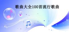 歌曲大全100首流行歌曲