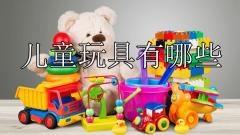儿童玩具有哪些(儿童玩具种类大全推荐)