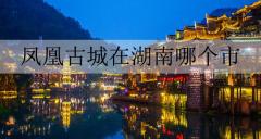 凤凰古城在湖南哪个市