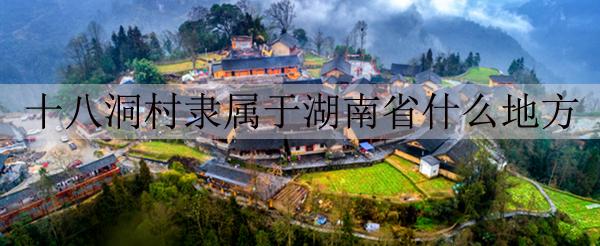十八洞村隶属于湖南省什么地方[图]